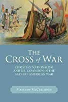 The Cross of War: Christian Nationalism and U.S. Expansion in the Spanish-American War (Studies in American Thought and Culture)