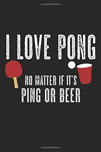I Love Pong - No Matter If It\'s Ping Or Beer: Notebook A5 Size, 6x9 inches, 120 blank Pages, Funny Quote Beer Ping Pong Ping-Pong Table Tennis Player Ball Sports Game Racket Rackets Indoor