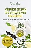 Ätherische Öle Buch und Aromatherapie für Anfänger : Jeden tag Hausapotheke für Haut, Haare,...