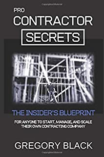 Pro Contractor Secrets: The Insider's Blueprint For Anyone To Start, Manage, and Scale Their Own Contracting Company