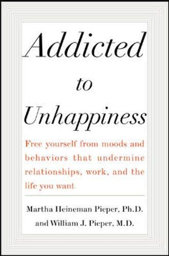 Addicted to Unhappiness: Free Yourself from Moods and Behaviors That Undermine Relationships, Work,