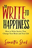 The Write to Happiness: How to Write Stories That Change Your Brain and Your Life