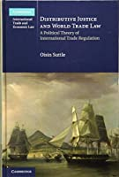 Distributive Justice and World Trade Law: A Political Theory of International Trade Regulation (Cambridge International Trade and Economic Law, Series Number 36)
