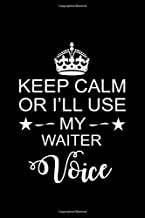 Keep Calm or I'll Use My Waiter Voice: Perfect Waiter Notebook Journal. Funny Waiter's Birthday, Anniversary, Farewell Gift Journal Notebook