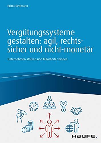 Vergütungssysteme gestalten: agil, rechtssicher und nicht-monetär: Unternehmen stärken und Mitarbeiter binden (Haufe Fachbuch)
