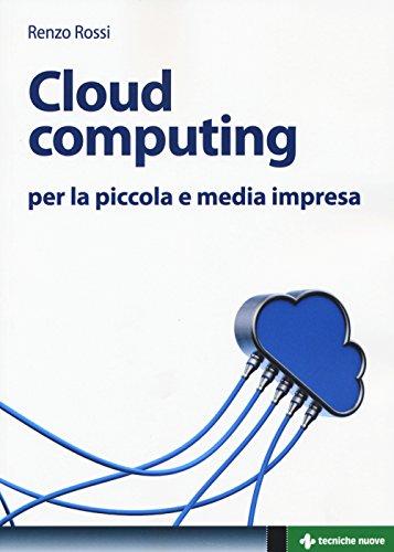 Cloud computing per la piccola e media impresa. La gestione dell'IT nella «nuvola»: approccio pratico e vantaggi