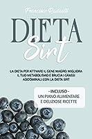 la dieta sirt: la dieta per attivare il gene magro. migliora il tuo metabolismo e brucia i grassi addominali con la dieta sirt. incluso un piano alimentare e ricette
