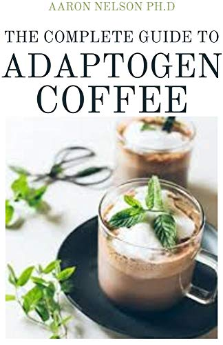 THE COMPLETE GUIDE TO ADAPTOGEN COFFEE: ESSENTIAL HERBS FOR STRENGTH STAMINA AND STRESS RELIEF (English Edition)