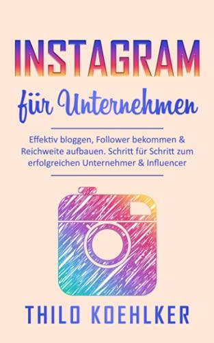 Instagram Marketing für Unternehmen: Effektiv bloggen, Follower bekommen & Reichweite aufbauen. Schritt für Schritt zum erfolgreichen Unternehmer & Influencer