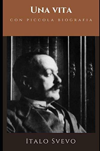Una vita: Versione Integrale del primo romanzo di Svevo + Piccola biografia