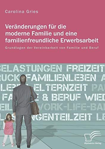 Veränderungen für die moderne Familie und eine familienfreundliche Erwerbsarbeit. Grundlagen der Vereinbarkeit von Familie und Beruf