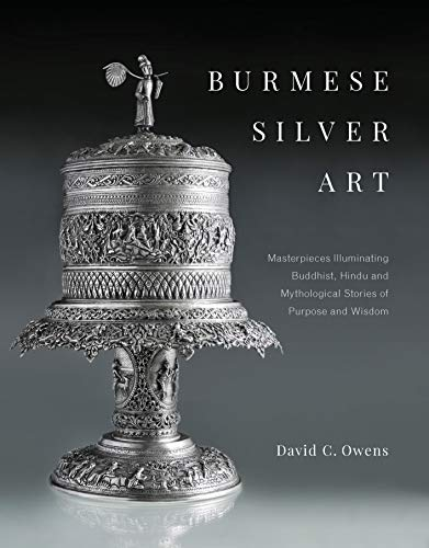 Burmese Silver Art: Masterpieces Illuminating Buddhist, Hindu and Mythological Stories of Purpose and Wisdom