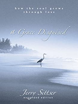 A Grace Disguised: How the Soul Grows through Loss by [Jerry Sittser, Jerry L. Sittser]