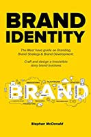 Brand identity: The Must have guide on Branding, Brand Strategy & Brand Development. Craft and design a Irresistible story brand business: The Must have guide on Branding, Brand Strategy & Brand Development. Craft and design a Irresistible story b