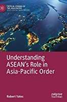 Understanding ASEAN's Role in Asia-Pacific Order (Critical Studies of the Asia-Pacific)