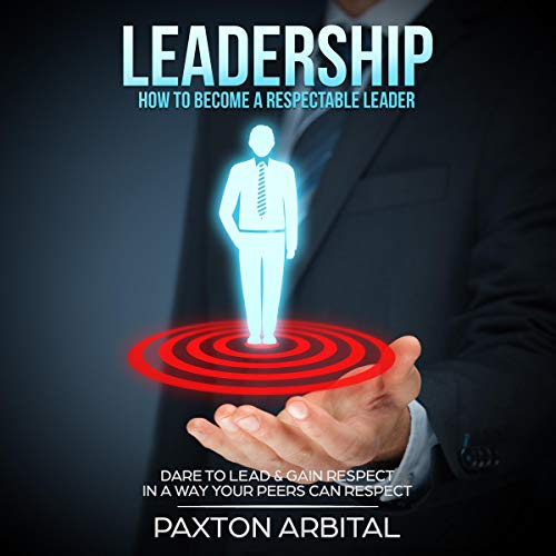 Leadership: How to Become a Respectable Leader Audiobook By Paxton Arbital cover art