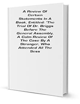 Review .. of certain statements in ..  The trial of Dr Briggs before the General Assembly