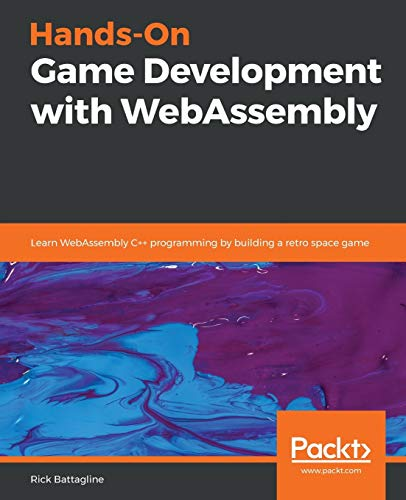 Hands-On Game Development with WebAssembly: Learn WebAssembly C++ programming by building a retro space game