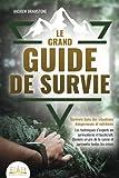 LE GRAND GUIDE DE SURVIE - Survivre dans des situations dangereuses et extrêmes: Les techniques d'experts en survivalisme et bushcraft. Deviens un pro de la survie et surmonte toutes les crises