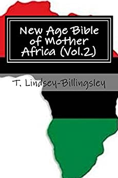 New Age Bible of Mother Africa (Vol.2): Black Consciousness, Ancient Alien Gods, Metaphysics, Kemetic Spirituality & African Origins of Civilization by [T Lindsey-Billingsley]