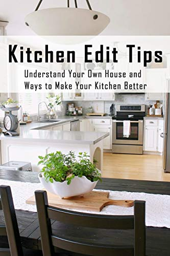 Kitchen Edit Tips: Understand Your Own House And Ways To Make Your Kitchen Better: Kitchen Decor