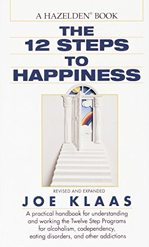 The Twelve Steps to Happiness: A Practical Handbook for Understanding and Working the Twelve Step Pr