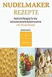 Nudelmaker Rezepte: Köstliche Rezepte für die vollautomatische Nudelmaschine. Inkl. Ravioli Rezepte