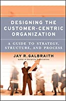 Designing the Customer-Centric Organization: A Guide to Strategy, Structure, and Process (Jossey Bass Business & Management Series)