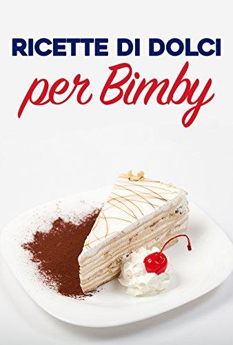 Ricette di Dolci per Bimby: Ricette Facili e Veloci di Dolci, Torte, Gelati da Fare con il Bimby (Italian Edition)
