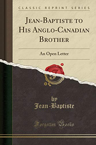 Jean-Baptiste to His Anglo-Canadian Brother: An Open Letter (Classic Reprint)