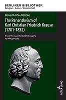 The Panentheism of Karl Christian Friedrich Krause (1781-1832): From Transcendental Philosophy to Metaphysics (Berliner Bibliothek: Religion-Kultur-Wissenschaft)