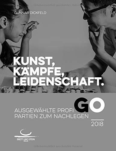 Kunst, Kämpfe, Leidenschaft.: Ausgewählte Profi-Go-Partien zum Nachlegen. 2018
