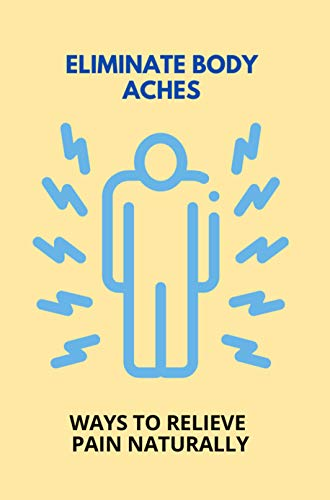 Eliminate Body Aches: Ways To Relieve Pain Naturally: How To Eliminate Headaches (English Edition)
