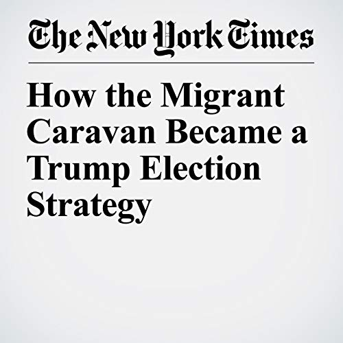 How the Migrant Caravan Became a Trump Election Strategy audiobook cover art