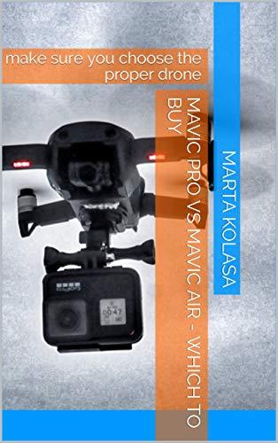 Mavic Pro Vs Mavic AIR - Which to Buy: Make Sure You Choose the Proper Drone (English Edition)