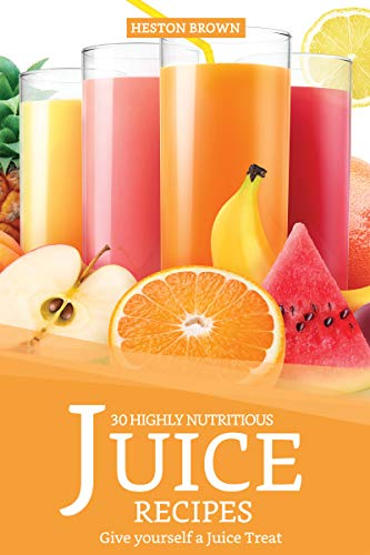 30 Highly Nutritious Juice Recipes: Give yourself a Juice Treat (English Edition)