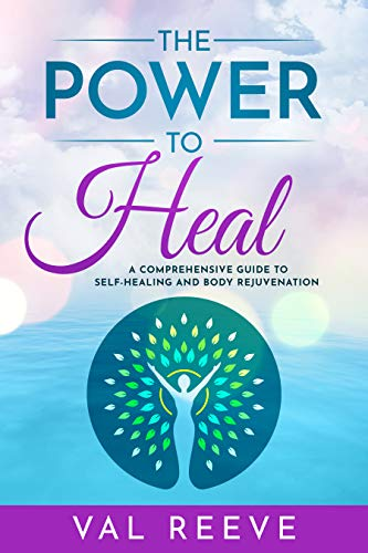 THE POWER TO HEAL: A COMPREHENSIVE GUIDE TO SELF-HEALING AND BODY REJUVENATION by [Val  Reeve]