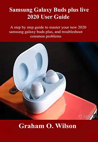 Samsung Galaxy Bud plus Live 2020 User Guide: A step by step guide to master your new 2020 Samsung galaxy buds plus, and troubleshoot common problems