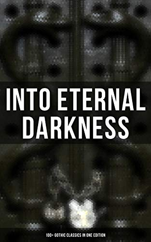 Into Eternal Darkness: 100+ Gothic Classics in One Edition: Novels, Tales and Poems: The Mysteries of Udolpho, The Tell-Tale Heart, Sweeney Todd…