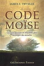 Le Code de Moïse - Un outil puissant et infaillible pour accomplir des miracles de James F. Twyman