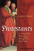 Protestants: A History from Wittenberg to Pennsylvania 1517 - 1740