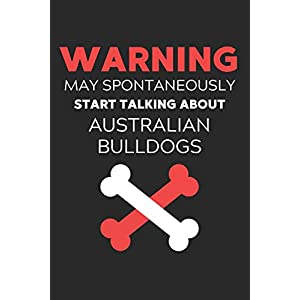 Warning May Spontaneously Start Talking About Australian Bulldogs: Lined Journal, 120 Pages, 6 x 9, Funny Australian Bulldog Notebook Gift Idea, Black ... Talking About Australian Bulldogs Journal) 38