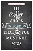 111 Coffee Shops in London That You Must Not Miss (111 Places/Shops)