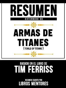 Resumen Extendido De Armas De Titanes (Tools Of Titans) – Basado En El Libro De Tim Ferriss de [Libros Mentores]