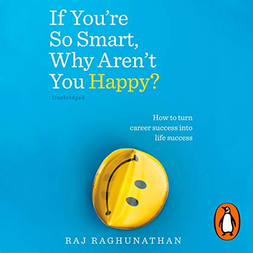 If You're So Smart, Why Aren't You Happy?     How to Turn Career Success Into Life Success              By:                                                                                                                                 Raj Raghunathan                               Narrated by:                                                                                                                                 Raj Raghunathan                      Length: 10 hrs and 17 mins     1 rating     Overall 5.0