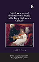 British Women and the Intellectual World in the Long Eighteenth Century (British Literature in Context in the Long Eighteenth Century)