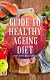 Guide to Healthy Ageing Diet: Healthy Ageing is about creating the environments and opportunities that enable people to be and do what they value throughout their lives.