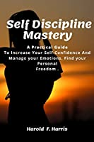 Self-Discipline Mastery: Practical Guide To Increase Your Self-Confidence And Manage your Emotions. Find your Personal Freedom.