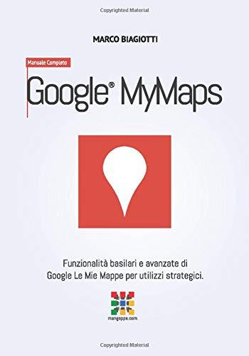 Google Le Mie Mappe - Manuale Completo: Funzionalità basilari e avanzate di Google Le Mie Mappe (Google MyMaps) per utilizzi strategici.: Volume 12