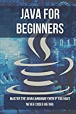 Java For Beginners: Master The Java Language Even If You Have Never Coded Before: Java Tutorial